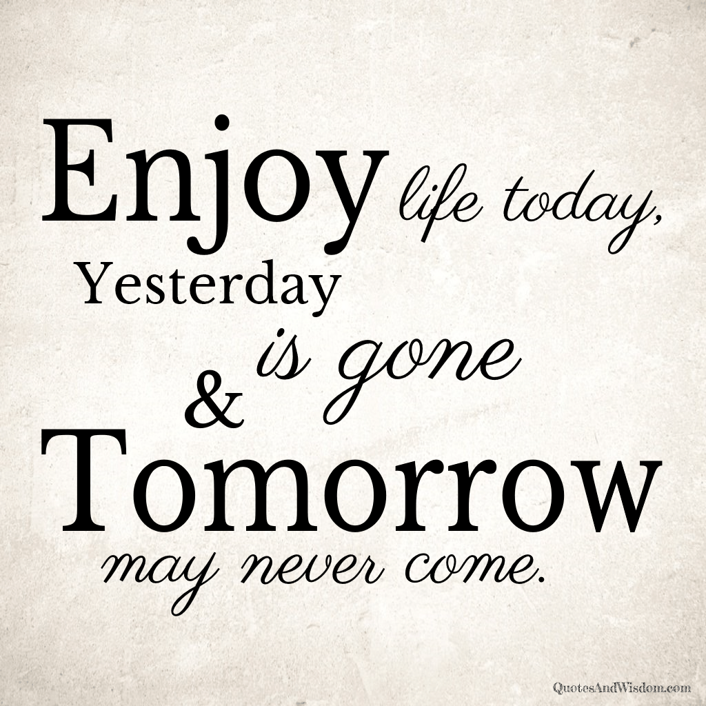 QuotesAndWisdom.com - Quote: Enjoy life today, yesterday is gone